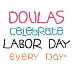 Doulas celebrate Labor Day every day!! Makes a great button for your doula bag.