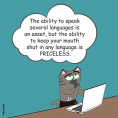 The ability to speak several languages is an asset, but the ability to keep your mouth shut in any language is priceless.