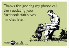 Thanks for ignoring my phone call then updating your Facebook status two minutes later.