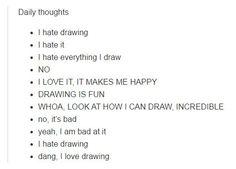 Ежедневные мысли: • ненавижу рисование • я ненавижу его • я ненавижу все, что рисую • НЕТ • Я ЛЮБЛЮ ЭТО, ЭТО ДЕЛАЕТ МЕНЯ СЧАСТЛИВОЙ • РИСОВАНИЕ ЭТО ВЕСЕЛО • ОГО, ТОЛЬКО ПОСМОТРИТЕ КАК Я УМЕЮ РИСОВАТЬ, ПОТРЯСАЮЩЕ • нет, это плохо • да, я ужасна в этом • ненавижу рисование • черт, я люблю рисовать