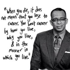 Applicable to & meaningful for anyone: How you live. Why you live. The manner in which you choose to live.  -Stuart Scott.