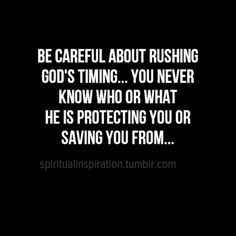 Christian Inspirational ~ Be careful about rushing God's timing... You never know who or what He is protecting you or saving you from...