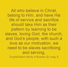 All who believe in Christ, belong to Him, and have His life of service and sacrifice should take Him as their pattern by learning to be slaves, loving God, the church, and God's people; with such a love as our motivation, we need to be slaves sacrificing and serving. Crystallization-Study of Exodus (2), msg. 5. Quoted at www.agodman.com