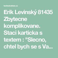 """Erik Levinský 81435  Zbytecne komplikovane. Staci karticka s textem : """"Slecno, chtel bych se s Vami vyspat. Souhlasite-li, nic nerikejte, jenom se usmejte."""""""