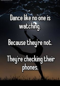 """""""Dance like no one is watching. Because they're not. They're checking their phones."""""""