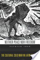 Neither peace nor freedom : the cultural cold war in Latin America / Patrick Iber - http://bib.uclouvain.be/opac/ucl/fr/chamo/chamo%3A1919114?i=0