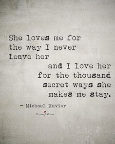 She loves me for the way I never leave her and I love her for the thousans secret ways she makes me stay.