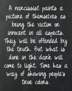 The truth hurts. A narcissist paints a picture of themselves as being the victim or innocent in all aspects. They will be offended by the truth. But what is done in the dark will come to light. Time has a way of showing people's true colors. Great Quotes, Quotes To Live By, Me Quotes, Inspirational Quotes, People Quotes, Wisdom Quotes, The Words, Narcissistic People, Narcissistic Behavior