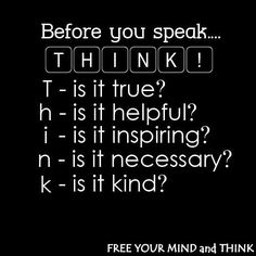 One of my all time favourites:  think: is it true, helpful, inspiring, necessary, kind?