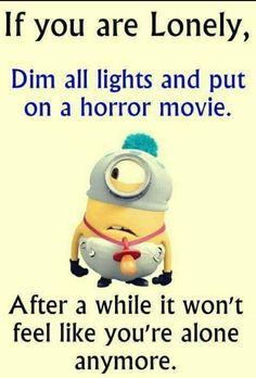 If you are lonely, dim all the lights and put on a horror movie. After a while it won't fee like you're alone anymore