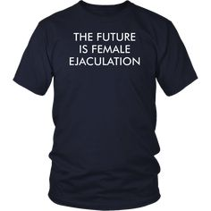 1c242dc9c97 The Future Is Female Ejaculation T-Shirt Election Polls