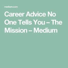 Career Advice No One Tells You – The Mission – Medium