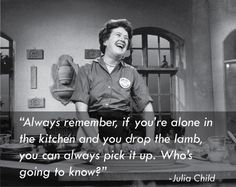"""Always remember, if you're alone in the kitchen and you drop the lamb, you can always pick it up. Who's going to know? -Julia Child"