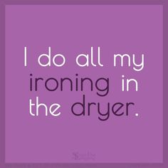 I do all my ironing in the dryer.