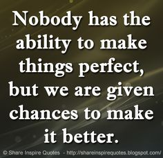 Nobody has the ability to make things perfect, but we are given chances to make it better.   Share Inspire Quotes - Inspiring Quotes   Love Quotes   Funny Quotes   Quotes about Life
