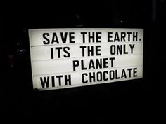 Save the earth, its the only planet with chocolate.