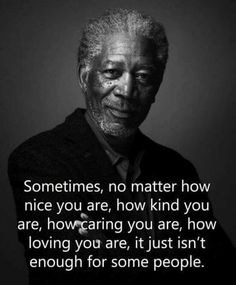 Sometimes no matter how nice you are, its just isn't enough for some By Morgan Freeman Wise Quotes, Quotable Quotes, Great Quotes, Words Quotes, Quotes To Live By, Motivational Quotes, Inspirational Quotes, Sayings, Qoutes
