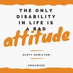 """""""The only disability in life is a bad attitude."""" - Scott Hamilton"""