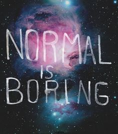 Be Unusual. Technically there is no normal.