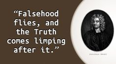 """""""Falsehood flies, and the Truth comes limping after it."""" — Jonathan Swift, The Examiner, Number 1710 November 2 to November 9 Modest Proposal, Philosophical Thoughts, Jonathan Swift, Cognitive Dissonance, Magic Book, Good Thoughts, Quote Of The Day, Quotations, Knowledge"""