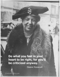 Do what you feel in your heart to be right – for you'll be criticized anyway. Eleanor Roosevelt