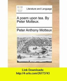A poem upon tea. By Peter Motteux. (9781140872504) Peter Anthony Motteux , ISBN-10: 1140872508  , ISBN-13: 978-1140872504 ,  , tutorials , pdf , ebook , torrent , downloads , rapidshare , filesonic , hotfile , megaupload , fileserve