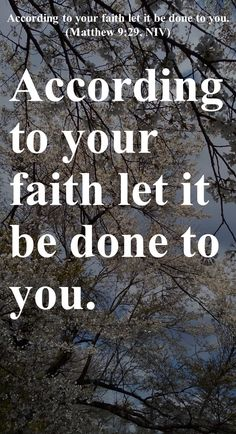 According to your faith let it be done to you. (Matthew 9:29, NIV)