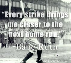 Every strike brings me closer to the next home run. ~ Babe Ruth