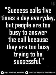 """Success calls five times a day everyday, but people are too busy to answer the call because they are too busy trying to be successful."" 