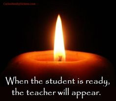 When the student is ready, the teacher will appear.    ~ Buddist Proverb