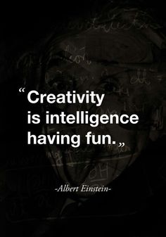 """Creativity is intelligence having fun"" - Albert Einstein"