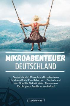Mikroabenteuer Deutschland: Deutschlands 120 coolste Mikroabenteuer. In ganz Deutschland, ob im Norden, im Süden, im Westen oder im Osten, überall verstecken sich Mikroabenteuer in einem Buch! Eine Reise durch Deutschland von Nord bis Süd mit vielen Abenteuern für die ganze Familie zu entdecken! von Karl de Vries – Mag 2020