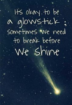 Its ok to be a glowstick, sometimes we need to break before we shine!