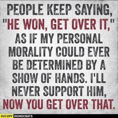 """People keep saying, Trump """"he won, get over it,"""" as if my personal morality could ever be determined by a show of hands. I'll never support Trump. Show Of Hands, Political Views, Political Beliefs, Political Memes, Morality, Political Cartoons, No Kidding, Reality Check, Republican Party"""