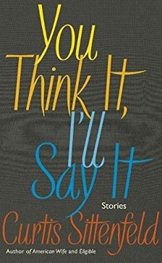 You Think It, I'll Say It: Stories: Amazon.co.uk: Curtis Sittenfeld: 9780857525383: Books