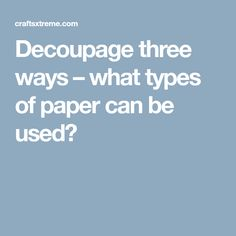 Decoupage three ways – what types of paper can be used?