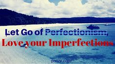 Let Go of Perfectionism, Love your Imperfections