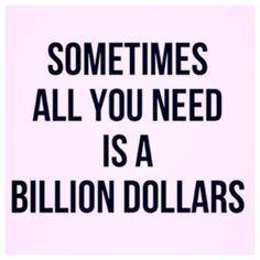 All I need is a billion dollars