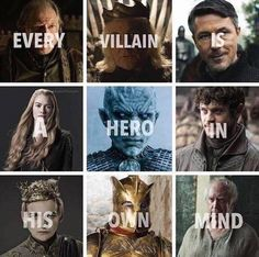 Every villain is a hero in his own mind, Game of Thrones.<<Ok, I can almost figure out how one or two of these would see themselves as heroes, but Ramsey was just in it for the evluls and Frey wanted nothing but power. The Mountain is a mash-up of loyal goon to the Lannisters and just plain mean.