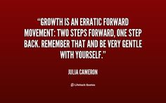Growth is an erratic forward movement: two steps forward, one step back. Remember that and be very gentle with yourself. - Julia Cameron at Lifehack Quotes Julia Cameron, The Artist's Way, Be Gentle With Yourself, Growth Quotes, Say That Again, Self Compassion, Words Of Encouragement, First Step, Famous Quotes