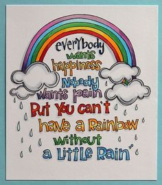 Image result for everybody loves happiness nobody wants pain but you can't have a rainbow without a little rain