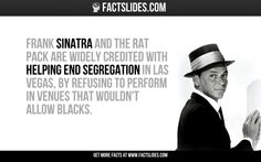 Frank Sinatra and the Rat Pack are widely credited with helping end segregation in Las Vegas, by refusing to perform in venues that wouldn't allow blacks.