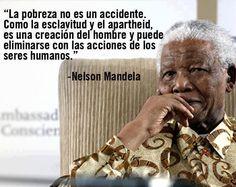 La pobreza no es un accidente como la esclavitud o el apartheid, es una creación del hombre y puede eliminarse con las acciones de los seres humanos. Nelson Mandela