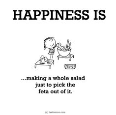 Happiness is making a whole salad just to pick the feta out of it. Salad Quotes, Food Quotes, Health Quotes, Make Me Happy, Are You Happy, Cute Happy Quotes, Last Lemon, What Is Happiness, Uplifting Thoughts