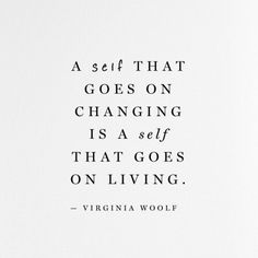 """A self that goes on changing is a self that goes on living."" — Virginia Woolf"
