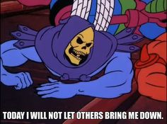 Skeletor Affirmations (by ghoulnextdoor)  TODAY I WILL NOT LET OTHERS BRING ME DOWN. Skeletor is Love is one of the highlights of my day.