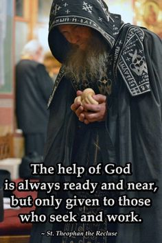 The help of God is always ready and near, but only given to those who seek and work.  St. Theophan the Recluse Orthodox Prayers, Orthodox Christianity, Catholic Quotes, Religious Quotes, Catholic Saints, Roman Catholic, Prayer Scriptures, Russian Orthodox, Christian Faith