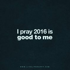 Quote - I pray 2016 is good to me.