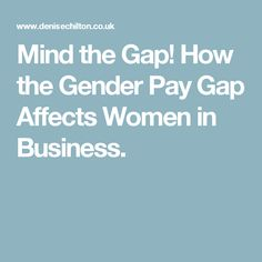 Mind the Gap! How the Gender Pay Gap Affects Women in Business.
