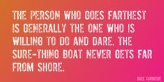 Quote by Dale Carnegie => The person who goes farthest is generally the one who is willing to do and dare. The sure-thing boat never gets far from shore.